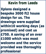 Xplans designed a bespoke 3000 ft2 house design for us. The drawings were supplied within10 working days (as promised) and cost us £750. A saving of an over £1000 which was most welcome and the service provided was thoroughly professional