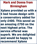 Xplans provided us with a 5 bed house design with a conservatory added for only £400. This saved us an amazing £750 on the next highest price. The service offered was superb. We are delighted and would be happy to recommend Xplans